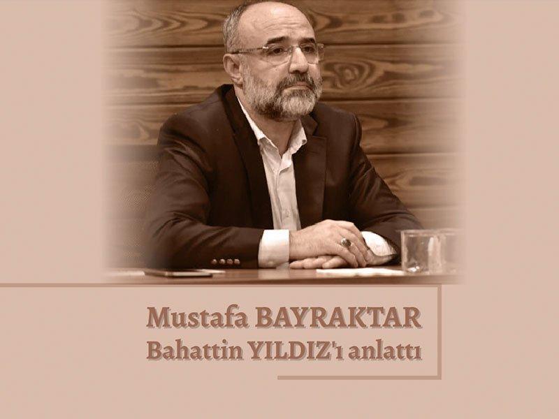 Mustafa BAYRAKTAR Bahattin YILDIZ'ı anlattı.